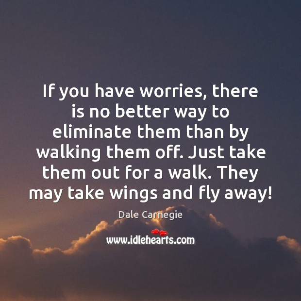 If you have worries, there is no better way to eliminate them Image