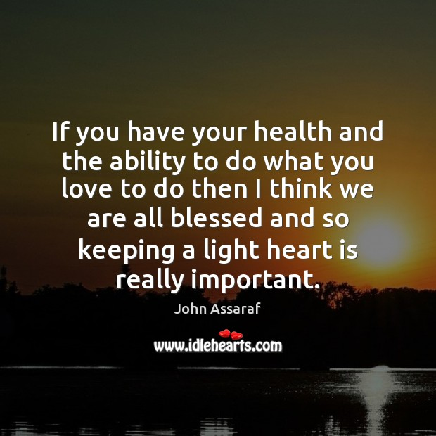 If you have your health and the ability to do what you John Assaraf Picture Quote