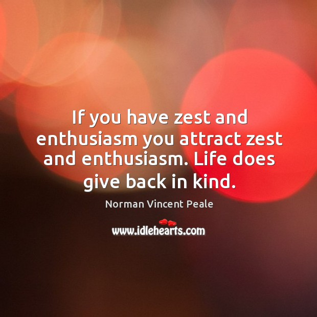 If you have zest and enthusiasm you attract zest and enthusiasm. Life does give back in kind. Image