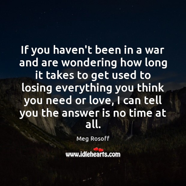If you haven't been in a war and are wondering how long Meg Rosoff Picture Quote