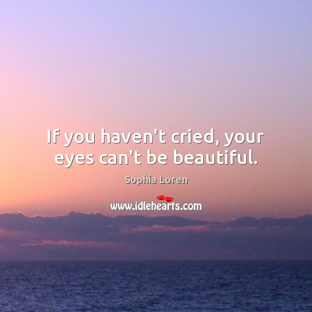 If you haven't cried, your eyes can't be beautiful. Sophia Loren Picture Quote