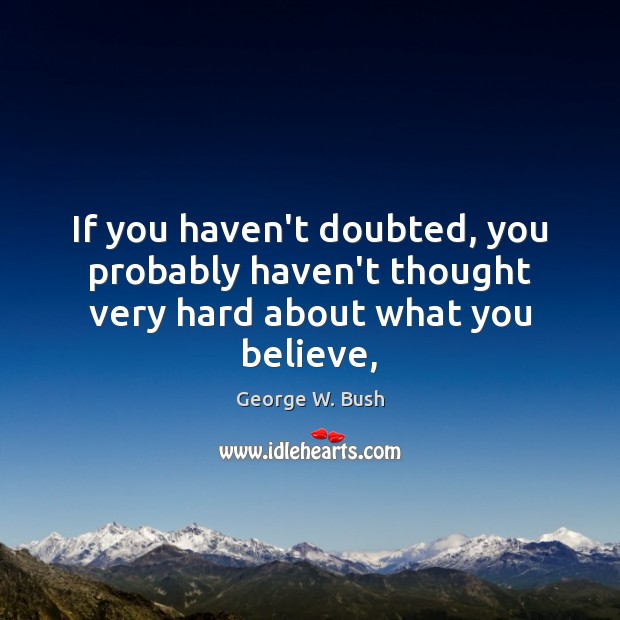 If you haven't doubted, you probably haven't thought very hard about what you believe, George W. Bush Picture Quote