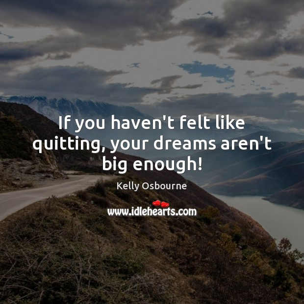 If you haven't felt like quitting, your dreams aren't big enough! Image