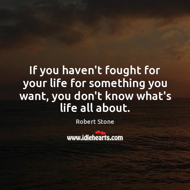 If you haven't fought for your life for something you want, you Robert Stone Picture Quote