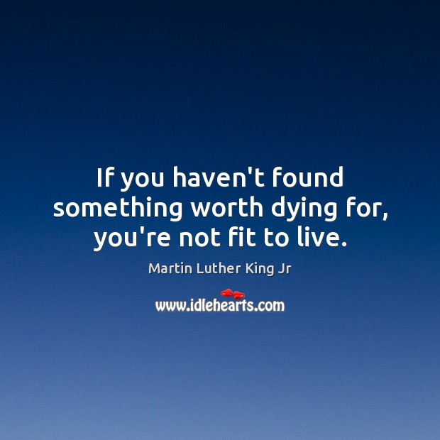 Image, If you haven't found something worth dying for, you're not fit to live.