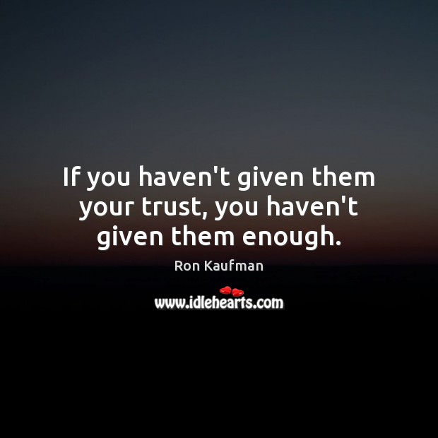 If you haven't given them your trust, you haven't given them enough. Ron Kaufman Picture Quote