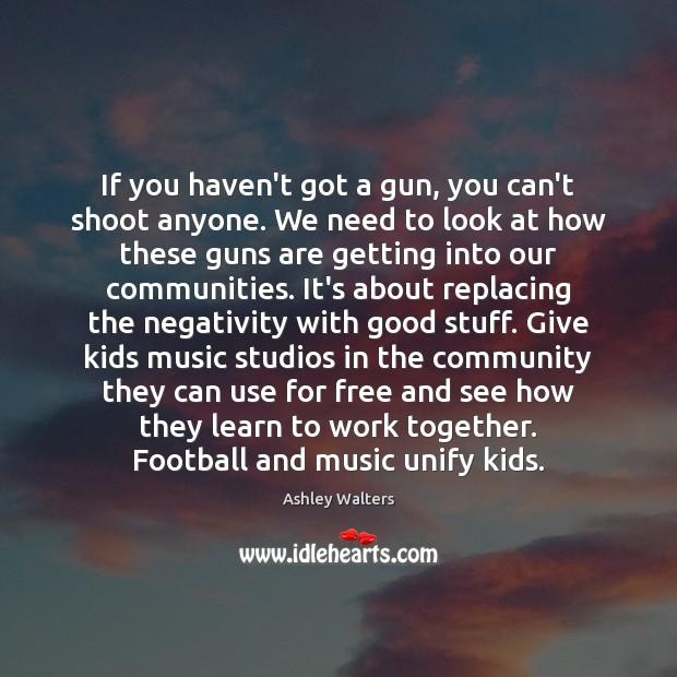 If you haven't got a gun, you can't shoot anyone. We need Image