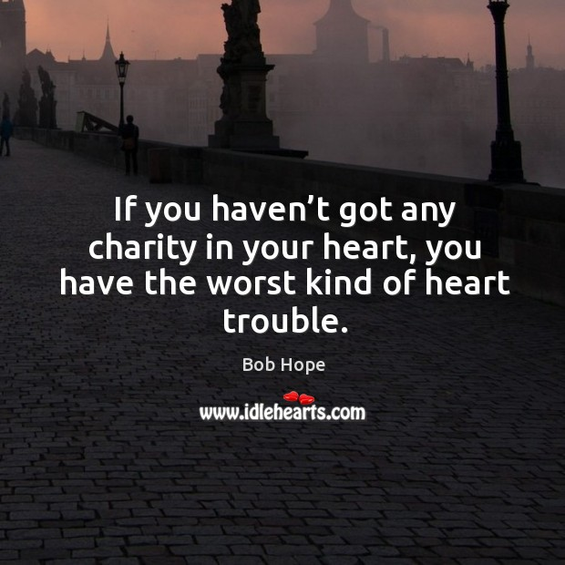 If you haven't got any charity in your heart, you have the worst kind of heart trouble. Image