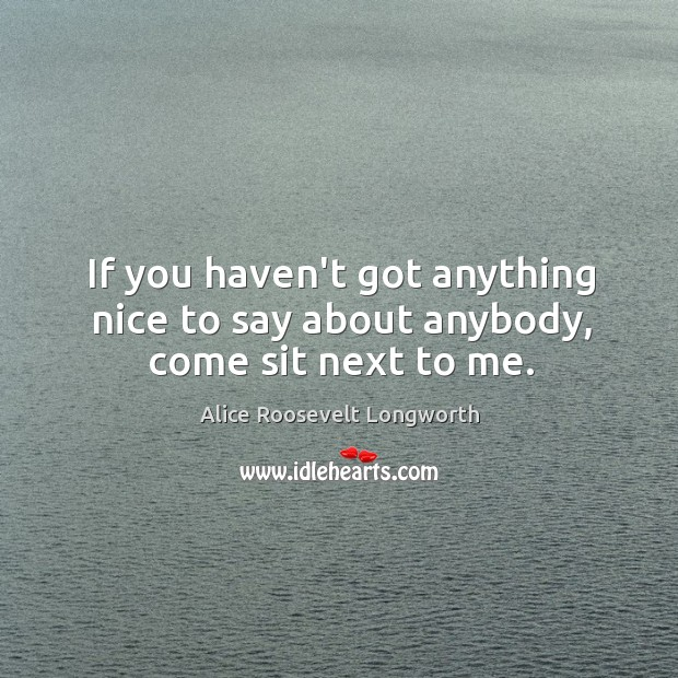 If you haven't got anything nice to say about anybody, come sit next to me. Image