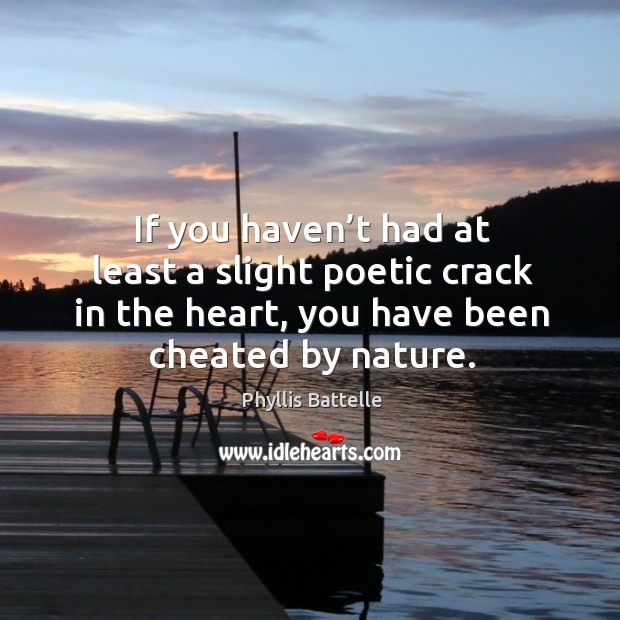 If you haven't had at least a slight poetic crack in the heart, you have been cheated by nature. Image