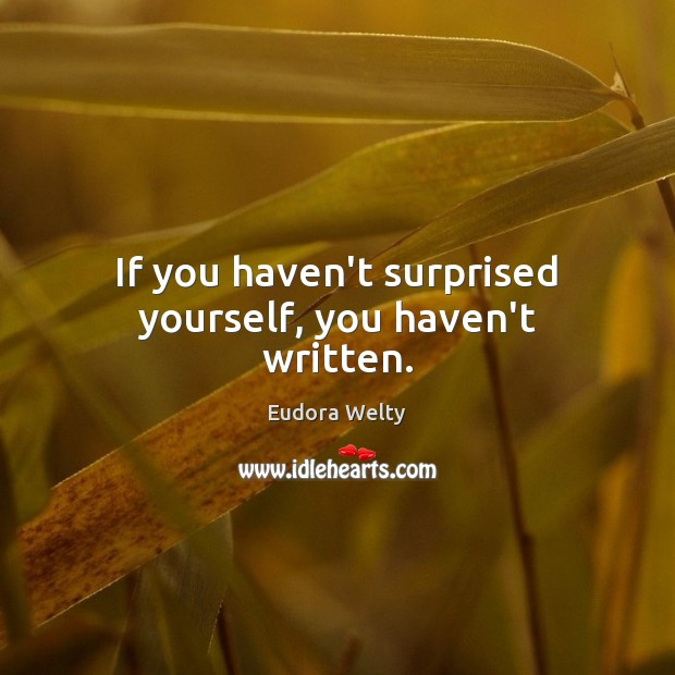 If you haven't surprised yourself, you haven't written. Eudora Welty Picture Quote