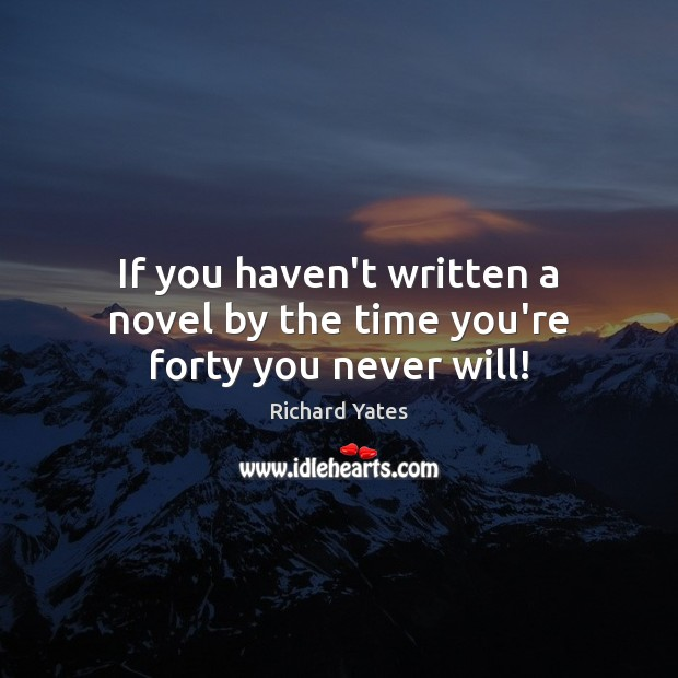 If you haven't written a novel by the time you're forty you never will! Richard Yates Picture Quote