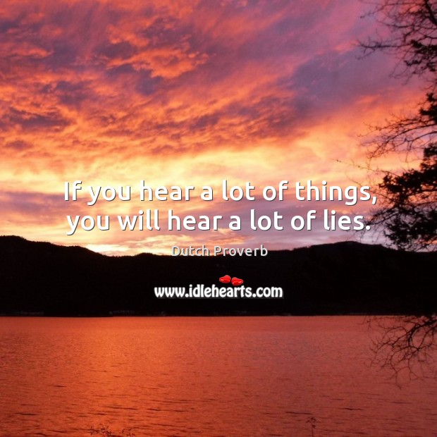 Image, If you hear a lot of things, you will hear a lot of lies.
