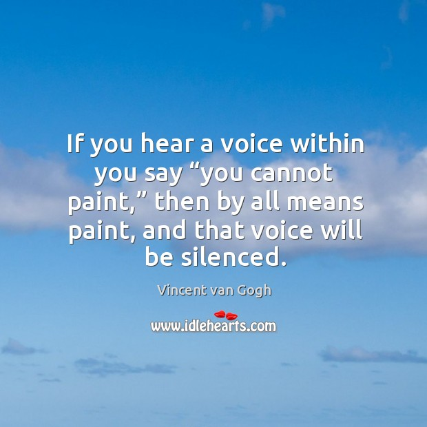 """Image, If you hear a voice within you say """"you cannot paint,"""" then by all means paint, and that voice will be silenced."""