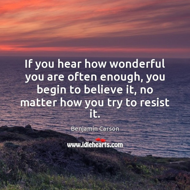 Benjamin Carson Picture Quote image saying: If you hear how wonderful you are often enough, you begin to