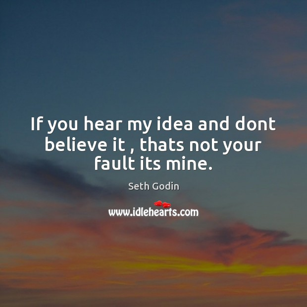 If you hear my idea and dont believe it , thats not your fault its mine. Image