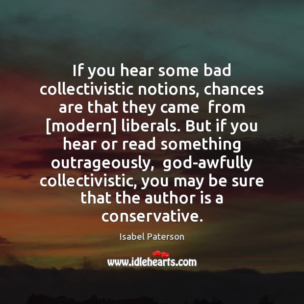 If you hear some bad collectivistic notions, chances are that they came Isabel Paterson Picture Quote