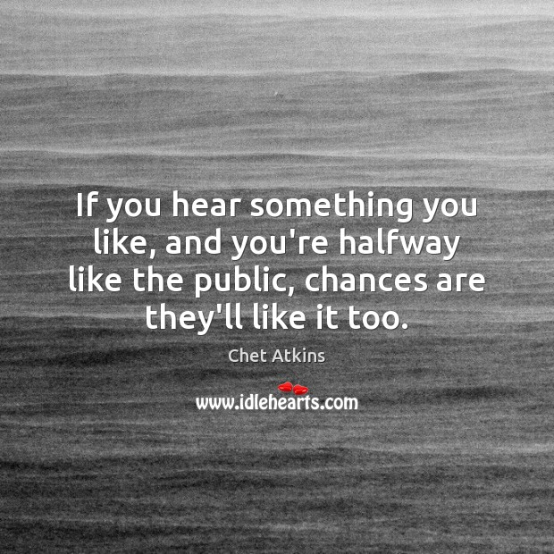Image, If you hear something you like, and you're halfway like the public,