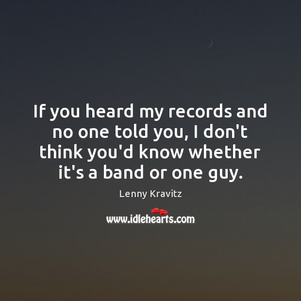 If you heard my records and no one told you, I don't Lenny Kravitz Picture Quote
