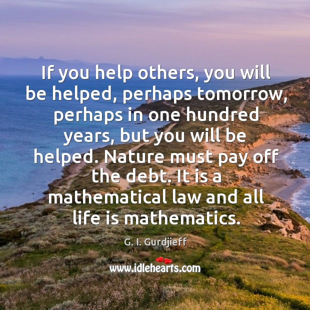 If you help others, you will be helped, perhaps tomorrow, perhaps in G. I. Gurdjieff Picture Quote