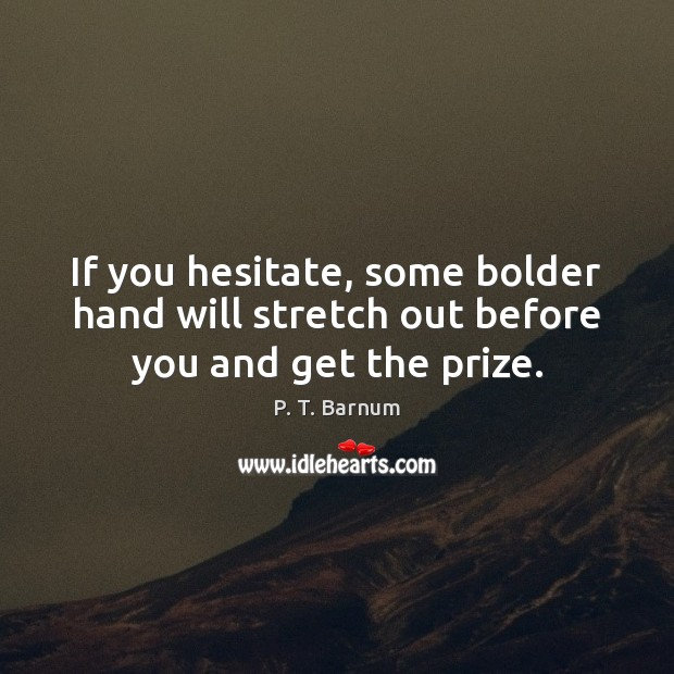 Image, If you hesitate, some bolder hand will stretch out before you and get the prize.