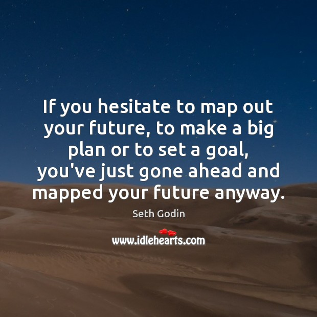 If you hesitate to map out your future, to make a big Image