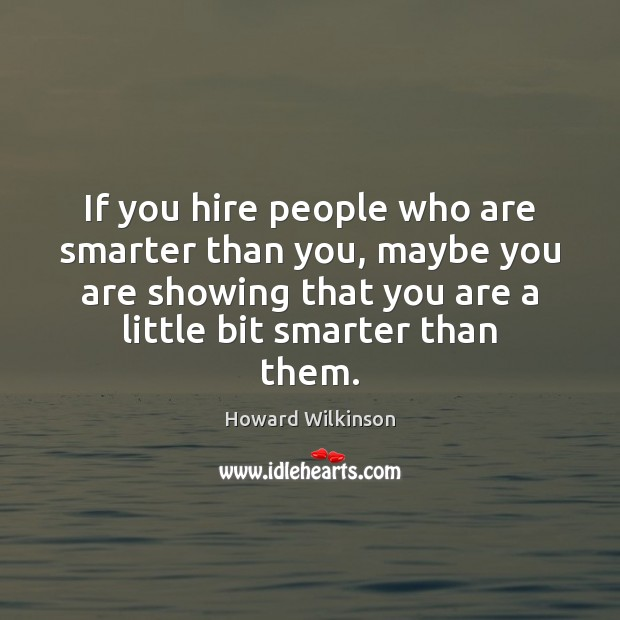 If you hire people who are smarter than you, maybe you are Image