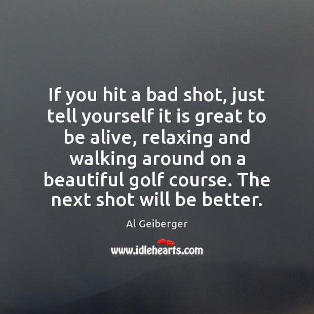 Image, If you hit a bad shot, just tell yourself it is great