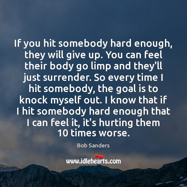 Image, If you hit somebody hard enough, they will give up. You can
