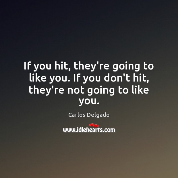 If you hit, they're going to like you. If you don't hit, they're not going to like you. Image