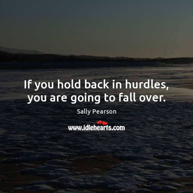 If you hold back in hurdles, you are going to fall over. Sally Pearson Picture Quote
