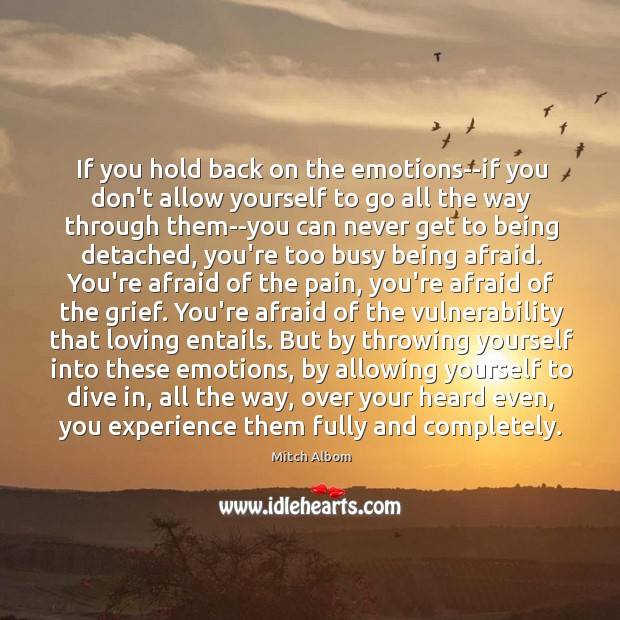 If you hold back on the emotions–if you don't allow yourself to Mitch Albom Picture Quote