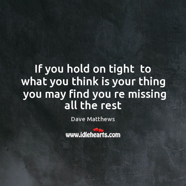If you hold on tight  to what you think is your thing Image