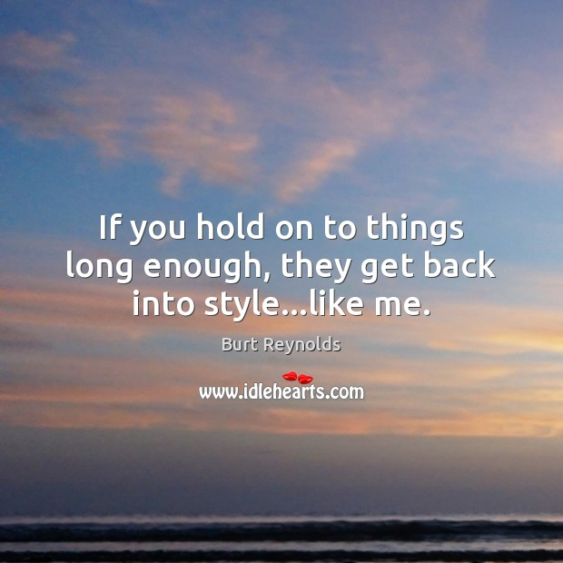 If you hold on to things long enough, they get back into style…like me. Burt Reynolds Picture Quote