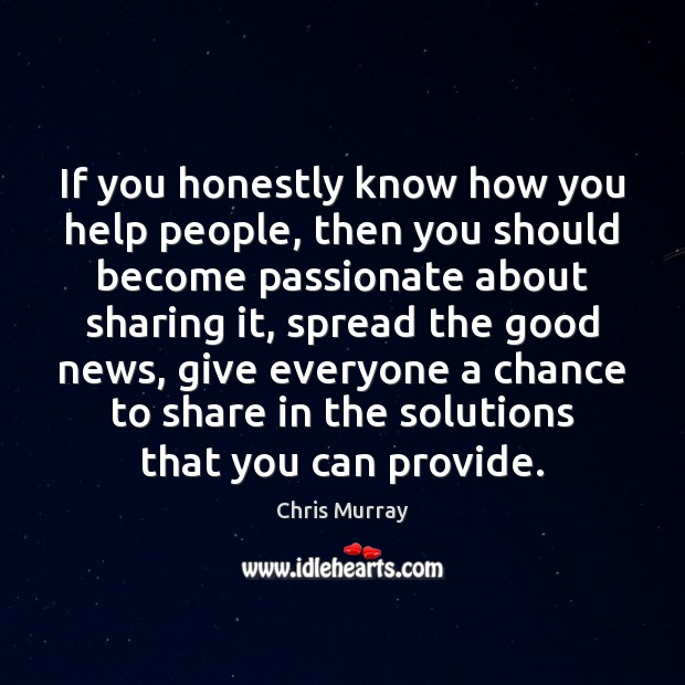 If you honestly know how you help people, then you should become Chris Murray Picture Quote