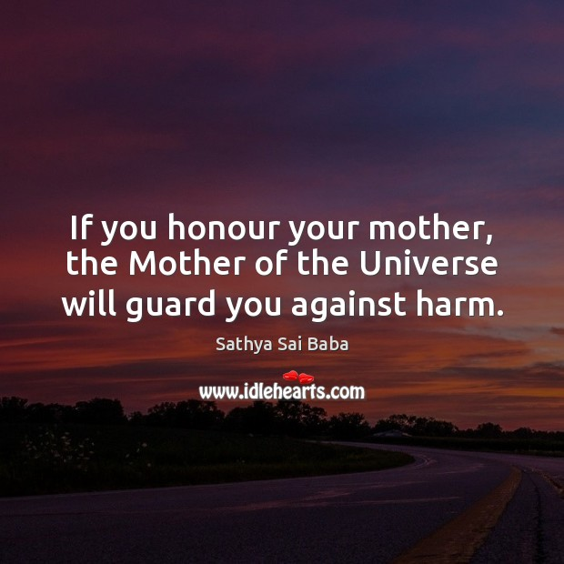 If you honour your mother, the Mother of the Universe will guard you against harm. Image