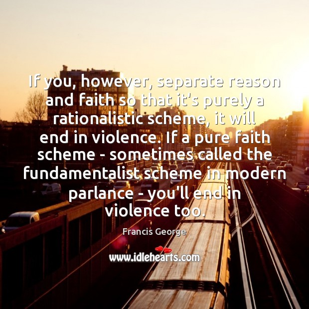 If you, however, separate reason and faith so that it's purely a Francis George Picture Quote