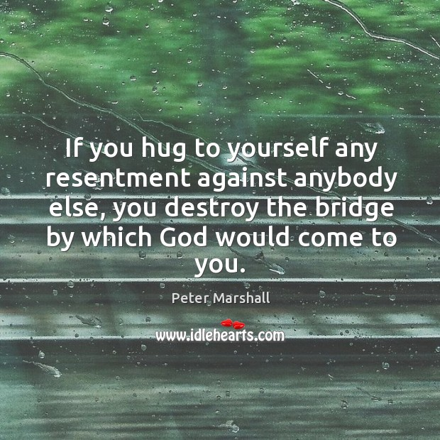 If you hug to yourself any resentment against anybody else, you destroy the bridge by which God would come to you. Peter Marshall Picture Quote