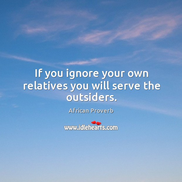 Image, If you ignore your own relatives you will serve the outsiders.