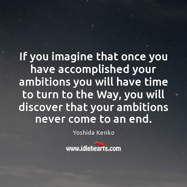 If you imagine that once you have accomplished your ambitions you will Image