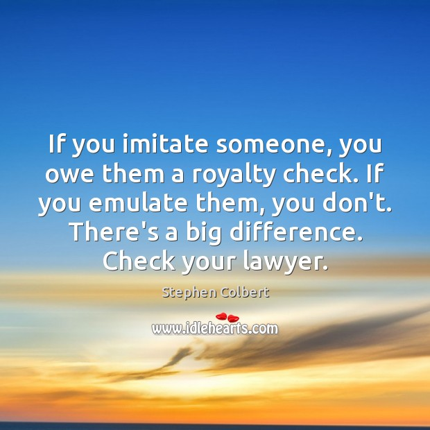 If you imitate someone, you owe them a royalty check. If you Stephen Colbert Picture Quote