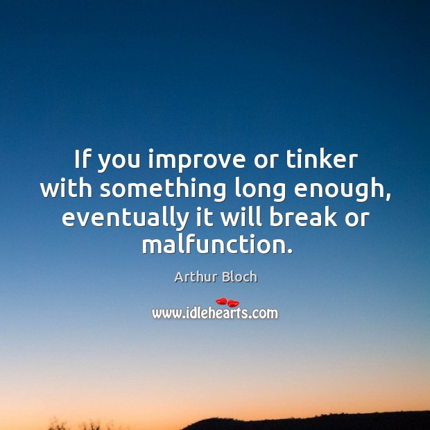 Image, If you improve or tinker with something long enough, eventually it will break or malfunction.