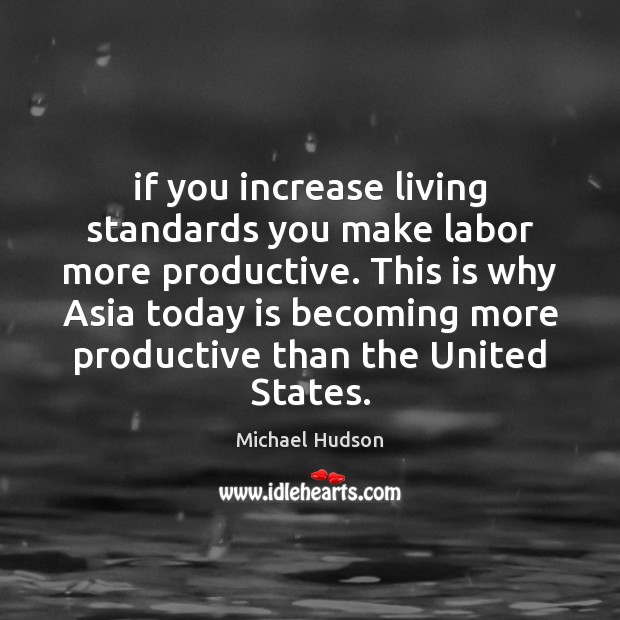 If you increase living standards you make labor more productive. This is Michael Hudson Picture Quote