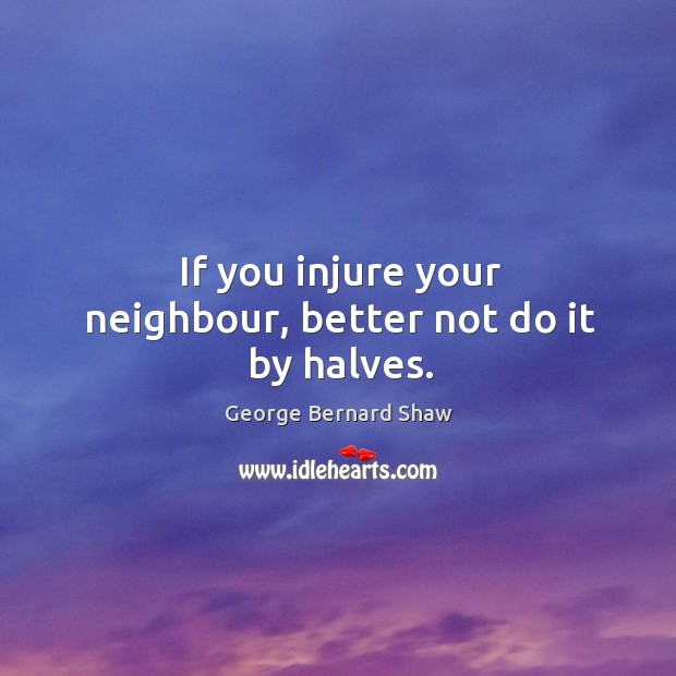 If you injure your neighbour, better not do it by halves. Image