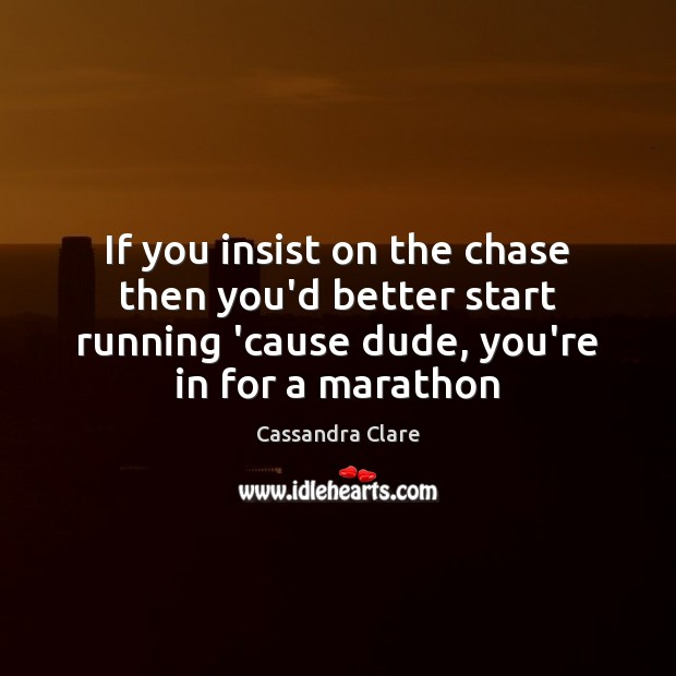 If you insist on the chase then you'd better start running 'cause Image