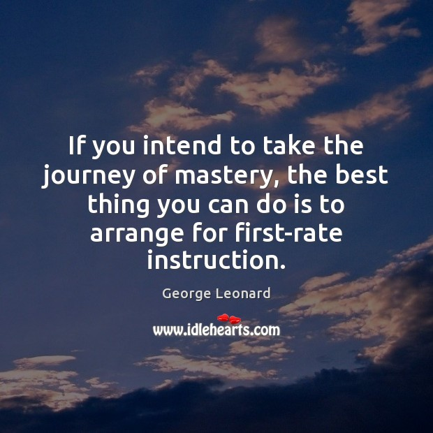 If you intend to take the journey of mastery, the best thing George Leonard Picture Quote