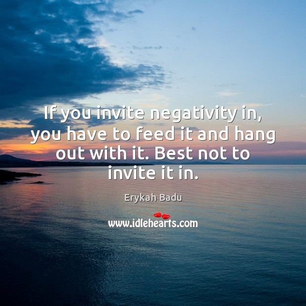 If you invite negativity in, you have to feed it and hang Erykah Badu Picture Quote
