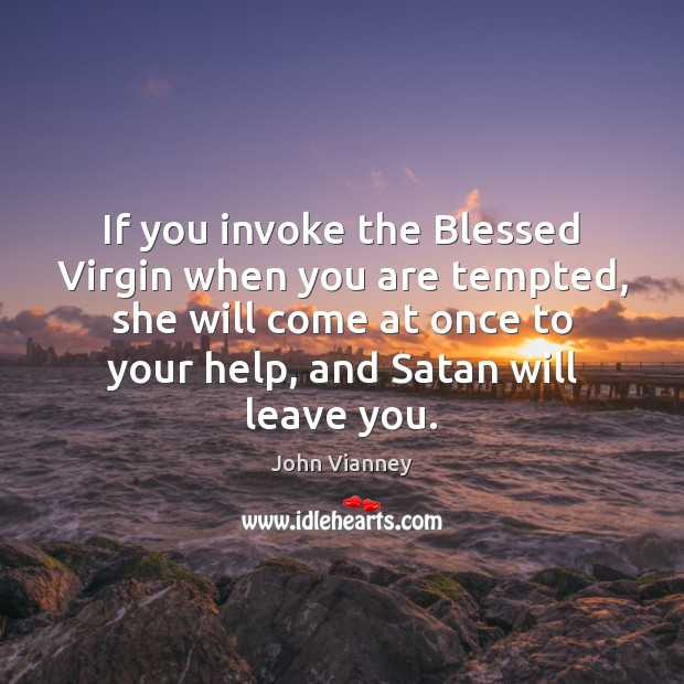 If you invoke the Blessed Virgin when you are tempted, she will John Vianney Picture Quote