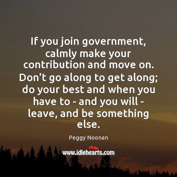 If you join government, calmly make your contribution and move on. Don't Move On Quotes Image