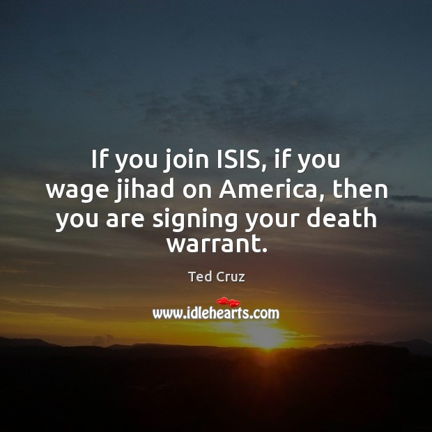 If you join ISIS, if you wage jihad on America, then you are signing your death warrant. Ted Cruz Picture Quote